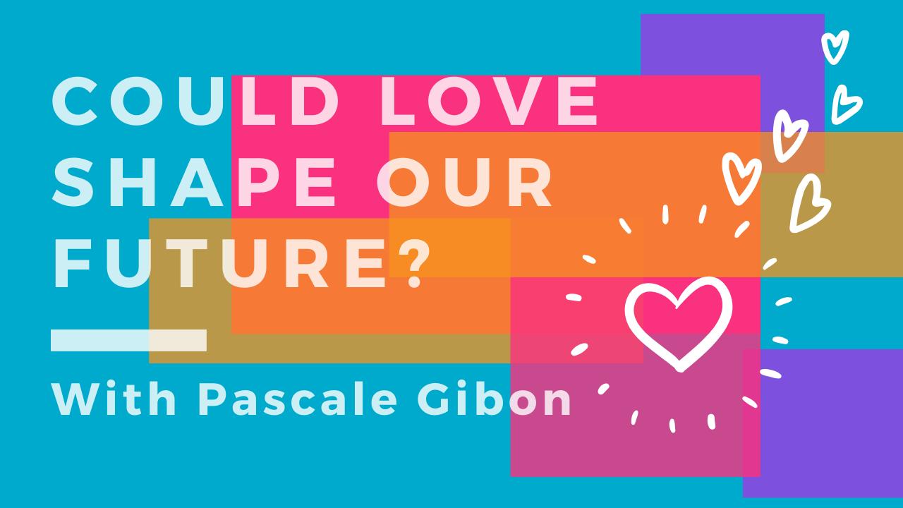 Could Love Shape Our Future? Pascale Gibon Blog