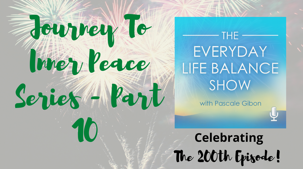 The Everyday Life Balance Show 200 - The Journey To Inner Peace Series - Part 10 - Celebrating the 200th Episode - pascalegibon.com