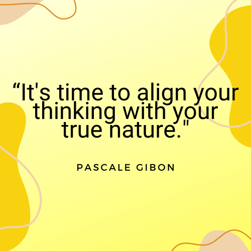 The Everyday Life Balance Show - 211 - Secrets To Increasing Your Self-Worth - Part 4 - Pascale Gibon Quote - align your thinking with your true nature